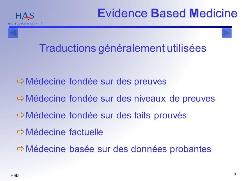 EBM 3 Traductions généralement utilisées Médecine fondée sur des preuves Médecine fondée sur des niveaux de preuves Médecine fondée sur des faits prouvés Médecine factuelle Médecine basée sur des données probantes Evidence Based Medicine