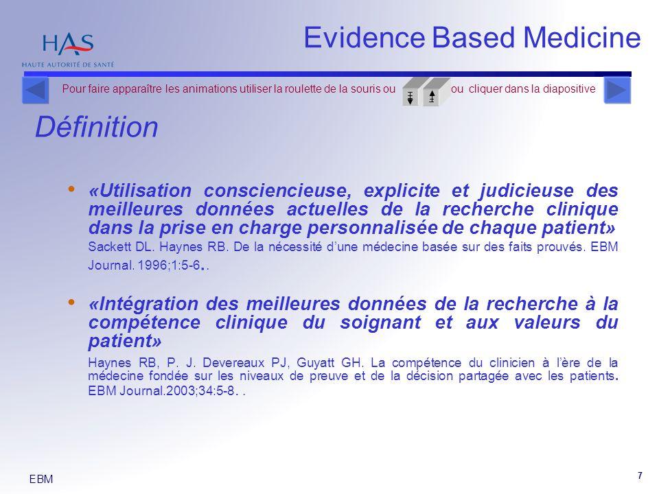 EBM 7 Evidence Based Medicine Définition «Utilisation consciencieuse, explicite et judicieuse des meilleures données actuelles de la recherche clinique dans la prise en charge personnalisée de chaque patient» Sackett DL.