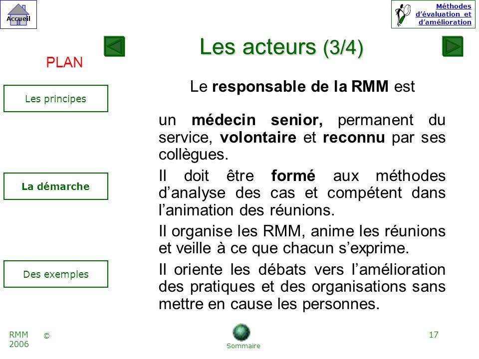 17 © Accueil Méthodes dévaluation et damélioration RMM 2006 Les acteurs (3/4) Le responsable de la RMM est un médecin senior, permanent du service, volontaire et reconnu par ses collègues.
