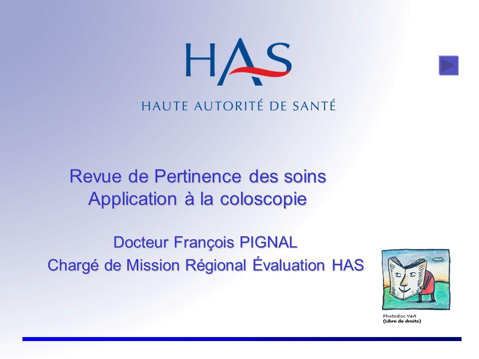Revue de Pertinence des soins Application à la coloscopie Docteur François PIGNAL Chargé de Mission Régional Évaluation HAS