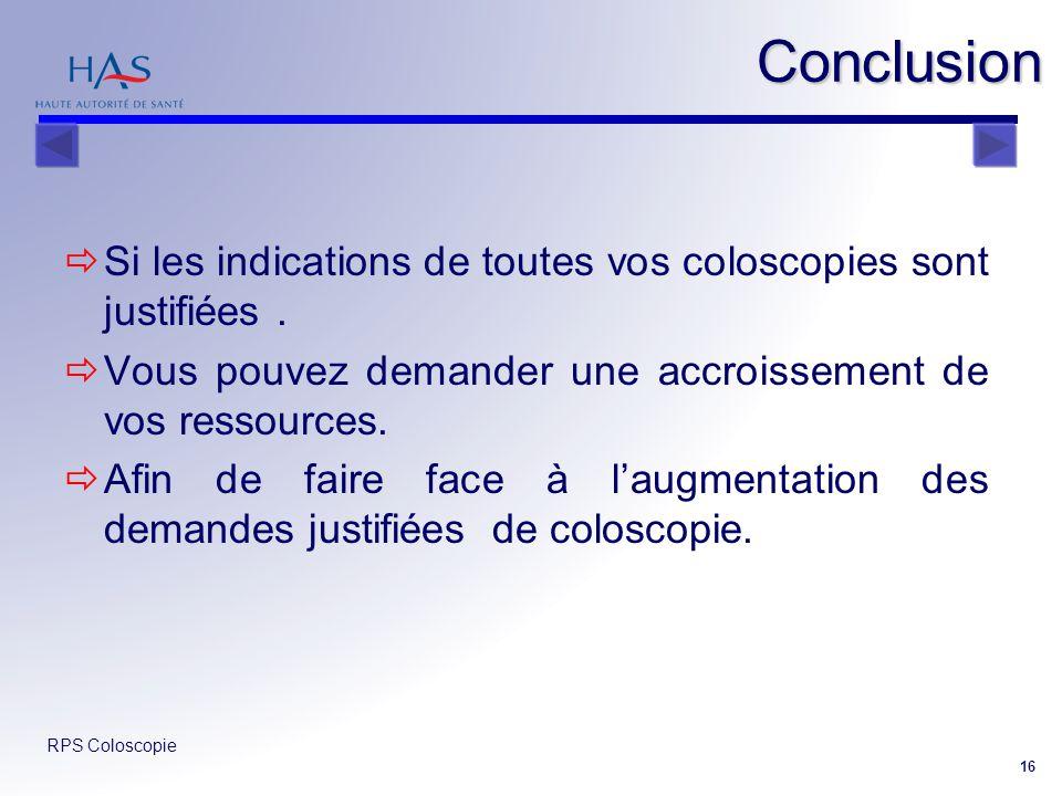 RPS Coloscopie 16 Conclusion Si les indications de toutes vos coloscopies sont justifiées. Vous pouvez demander une accroissement de vos ressources. A