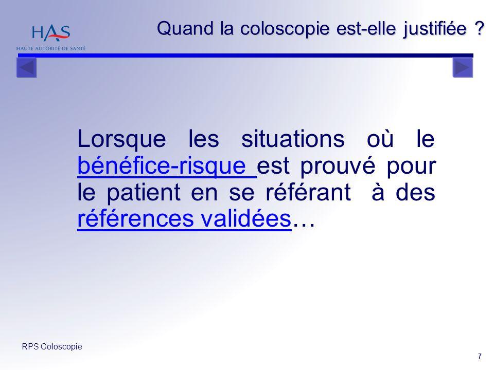 RPS Coloscopie 7 Quand la coloscopie est-elle justifiée ? Lorsque les situations où le bénéfice-risque est prouvé pour le patient en se référant à des
