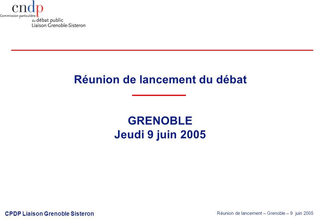 Réunion de lancement – Grenoble – 9 juin 2005 CPDP Liaison Grenoble Sisteron Réunion de lancement du débat GRENOBLE Jeudi 9 juin 2005