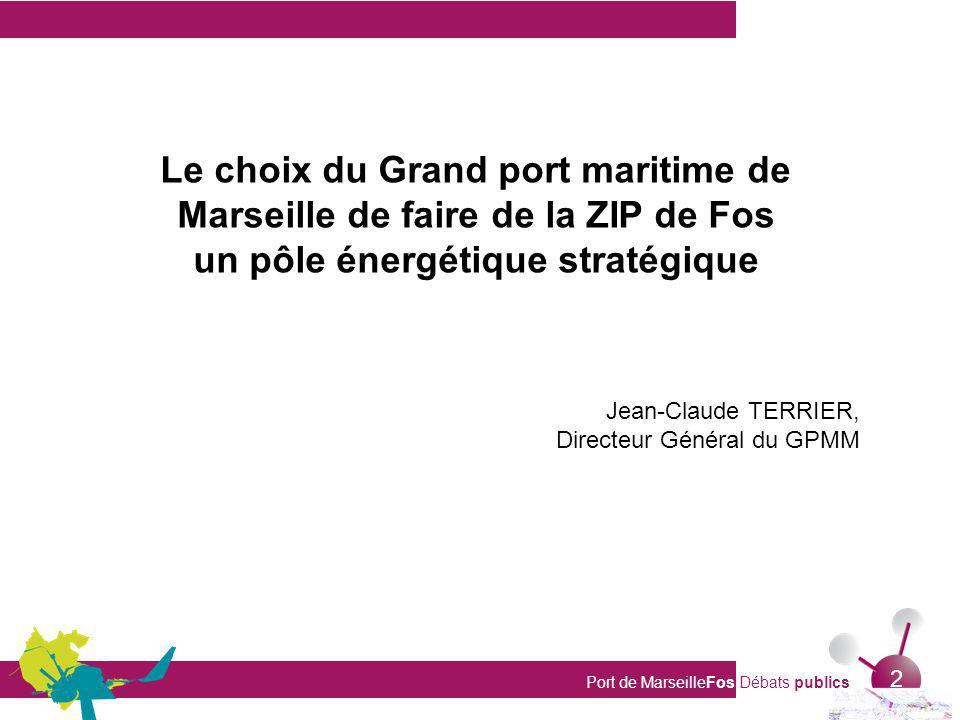 Port de MarseilleFos Débats publics 2 Le choix du Grand port maritime de Marseille de faire de la ZIP de Fos un pôle énergétique stratégique Jean-Claude TERRIER, Directeur Général du GPMM