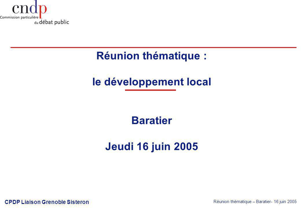 Réunion thématique – Baratier- 16 juin 2005 CPDP Liaison Grenoble Sisteron Réunion thématique : le développement local Baratier Jeudi 16 juin 2005