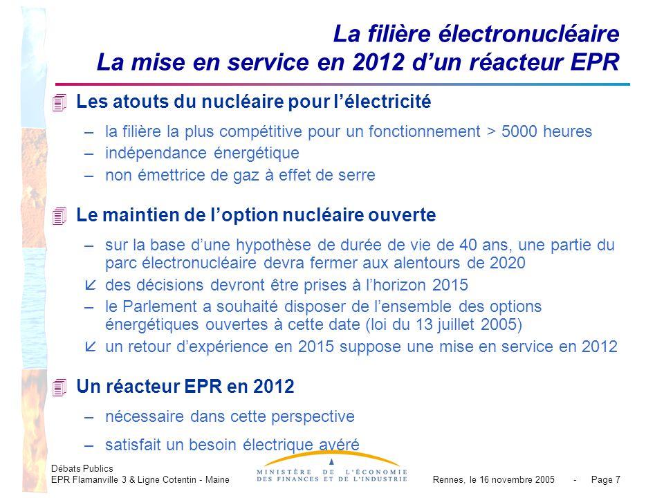 Débats Publics EPR Flamanville 3 & Ligne Cotentin - MaineRennes, le 16 novembre 2005 - Page 7 La filière électronucléaire La mise en service en 2012 dun réacteur EPR 4Les atouts du nucléaire pour lélectricité –la filière la plus compétitive pour un fonctionnement > 5000 heures –indépendance énergétique –non émettrice de gaz à effet de serre 4Le maintien de loption nucléaire ouverte –sur la base dune hypothèse de durée de vie de 40 ans, une partie du parc électronucléaire devra fermer aux alentours de 2020 ådes décisions devront être prises à lhorizon 2015 –le Parlement a souhaité disposer de lensemble des options énergétiques ouvertes à cette date (loi du 13 juillet 2005) åun retour dexpérience en 2015 suppose une mise en service en 2012 4Un réacteur EPR en 2012 –nécessaire dans cette perspective –satisfait un besoin électrique avéré