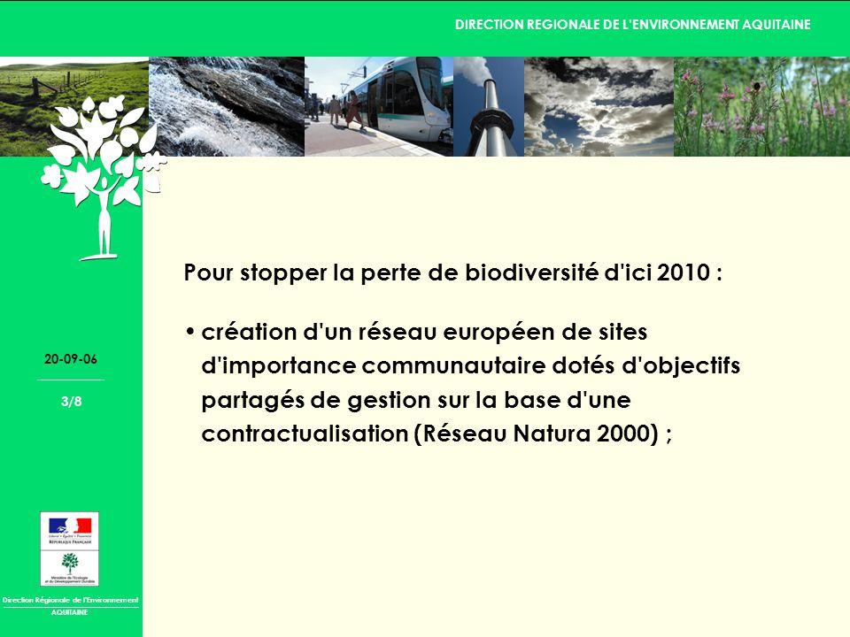 Direction Régionale de lEnvironnement DIRECTION REGIONALE DE LENVIRONNEMENT AQUITAINE AQUITAINE 20-09-06 3/8 Pour stopper la perte de biodiversité d ici 2010 : création d un réseau européen de sites d importance communautaire dotés d objectifs partagés de gestion sur la base d une contractualisation (Réseau Natura 2000) ;