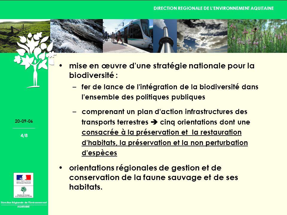 Direction Régionale de lEnvironnement DIRECTION REGIONALE DE LENVIRONNEMENT AQUITAINE AQUITAINE 20-09-06 4/8 mise en œuvre d une stratégie nationale pour la biodiversité : – fer de lance de l intégration de la biodiversité dans l ensemble des politiques publiques – comprenant un plan d action infrastructures des transports terrestres cinq orientations dont une consacrée à la préservation et la restauration d habitats, la préservation et la non perturbation d espèces orientations régionales de gestion et de conservation de la faune sauvage et de ses habitats.