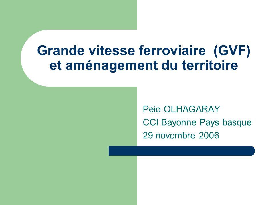 Grande vitesse ferroviaire (GVF) et aménagement du territoire Peio OLHAGARAY CCI Bayonne Pays basque 29 novembre 2006