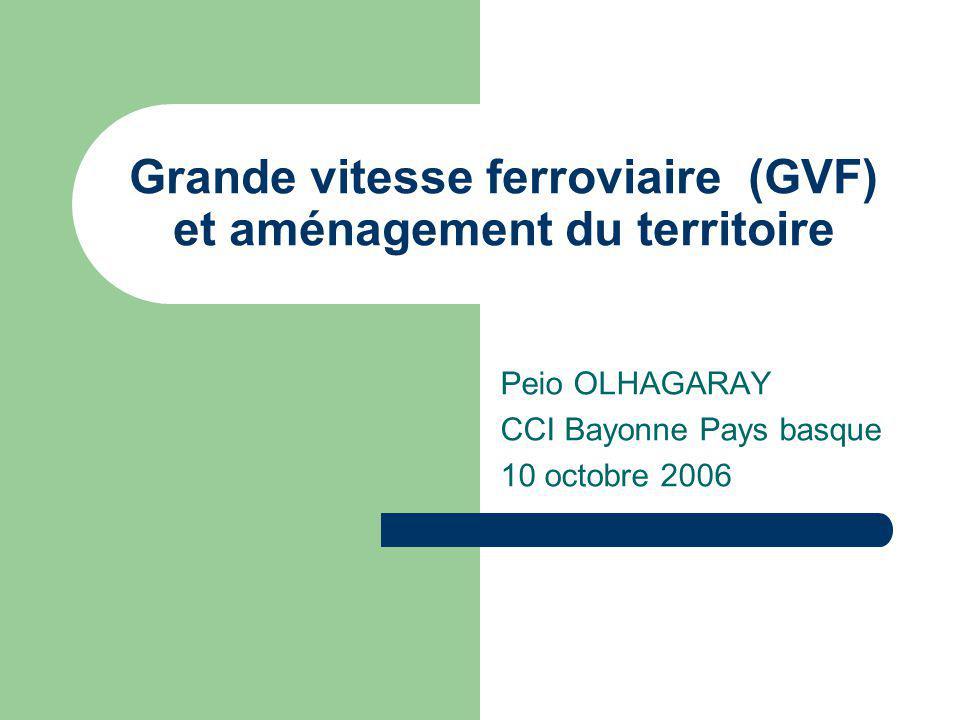 Grande vitesse ferroviaire (GVF) et aménagement du territoire Peio OLHAGARAY CCI Bayonne Pays basque 10 octobre 2006