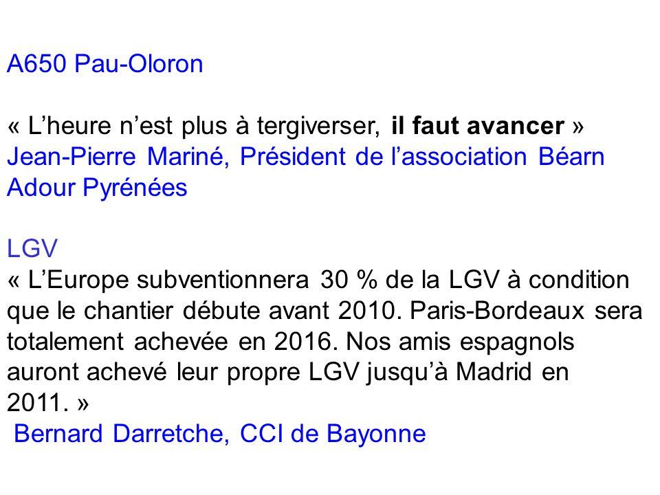 A650 Pau-Oloron « Lheure nest plus à tergiverser, il faut avancer » Jean-Pierre Mariné, Président de lassociation Béarn Adour Pyrénées LGV « LEurope subventionnera 30 % de la LGV à condition que le chantier débute avant 2010.