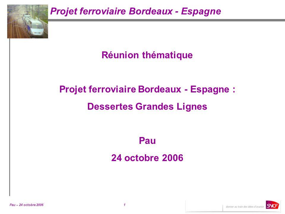 Pau – 24 octobre 20061 Projet ferroviaire Bordeaux - Espagne Réunion thématique Projet ferroviaire Bordeaux - Espagne : Dessertes Grandes Lignes Pau 2