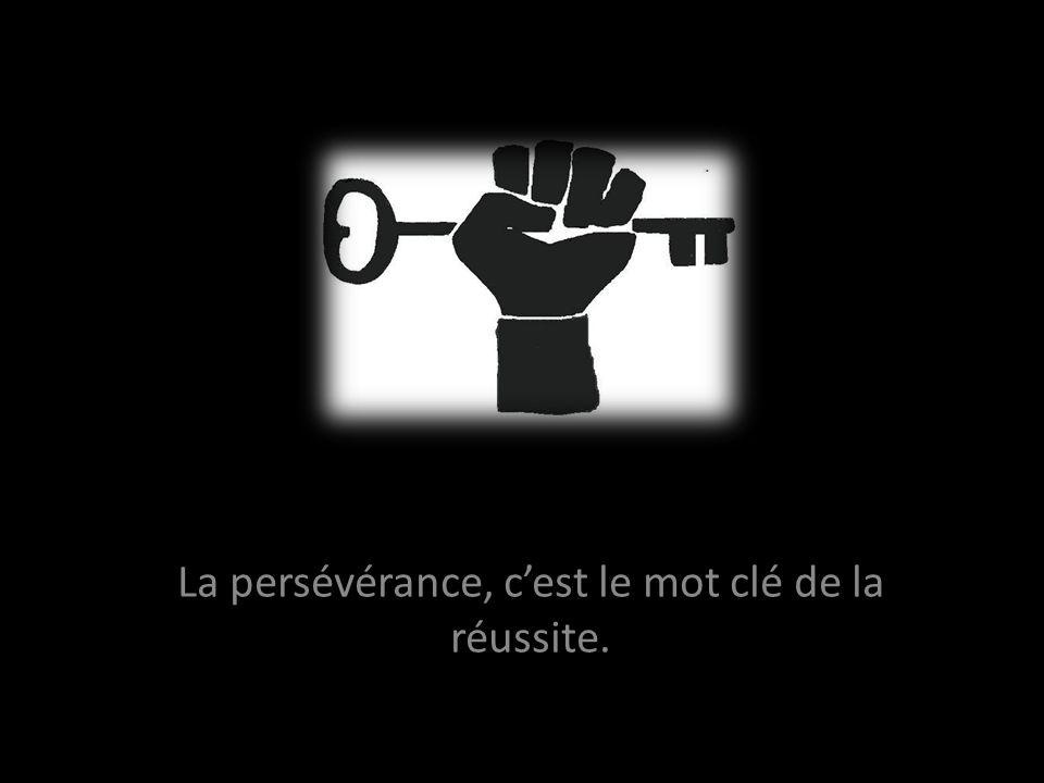 La persévérance, cest le mot clé de la réussite.