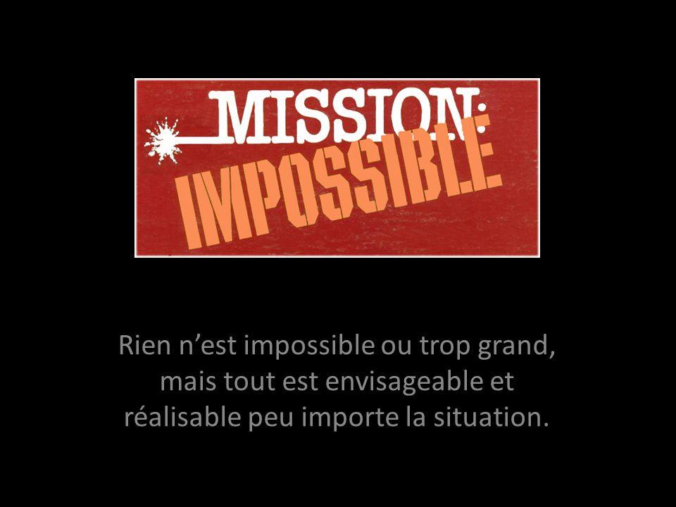 Rien nest impossible ou trop grand, mais tout est envisageable et réalisable peu importe la situation.
