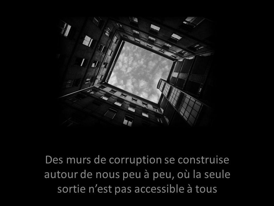 Des murs de corruption se construise autour de nous peu à peu, où la seule sortie nest pas accessible à tous