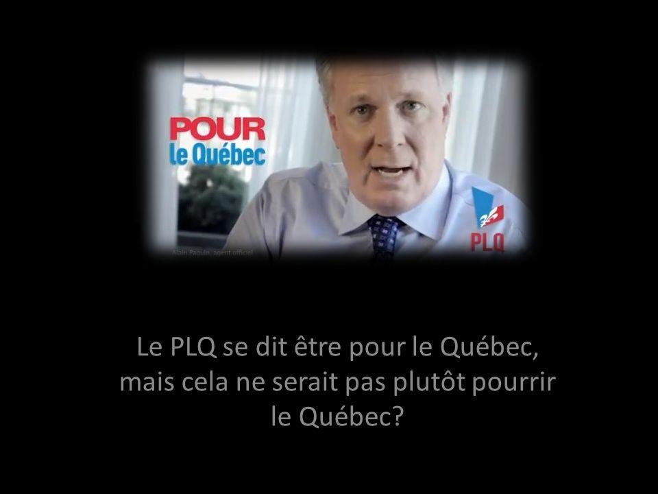 Le PLQ se dit être pour le Québec, mais cela ne serait pas plutôt pourrir le Québec?