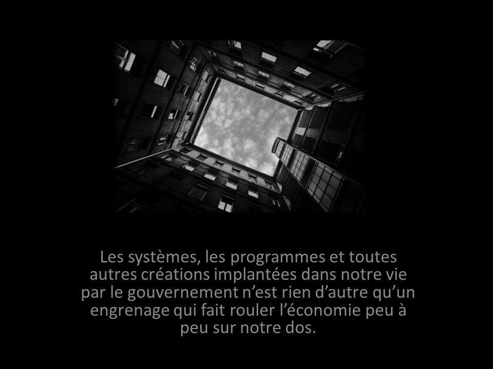 Les systèmes, les programmes et toutes autres créations implantées dans notre vie par le gouvernement nest rien dautre quun engrenage qui fait rouler léconomie peu à peu sur notre dos.
