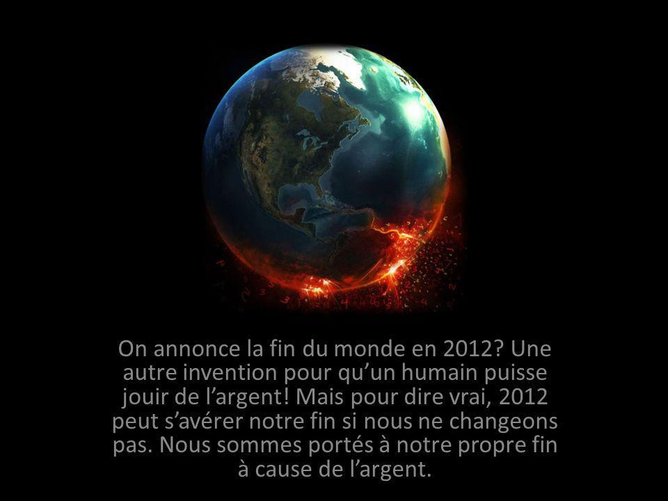 On annonce la fin du monde en 2012.Une autre invention pour quun humain puisse jouir de largent.