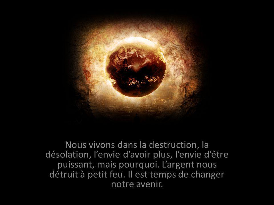 Nous vivons dans la destruction, la désolation, lenvie davoir plus, lenvie dêtre puissant, mais pourquoi.