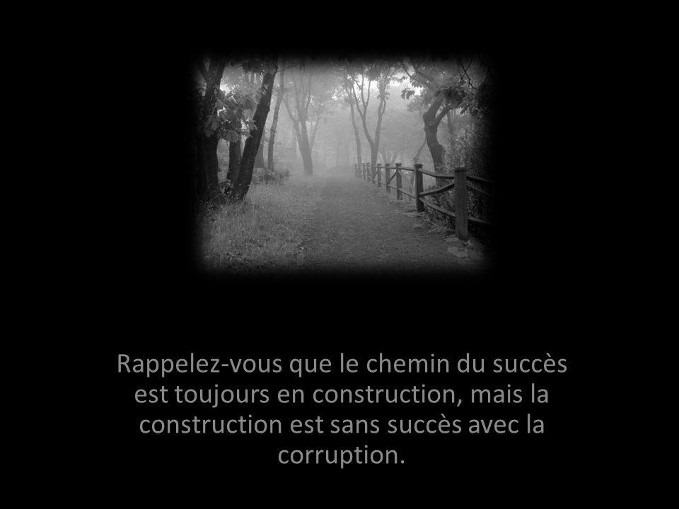 Rappelez-vous que le chemin du succès est toujours en construction, mais la construction est sans succès avec la corruption.