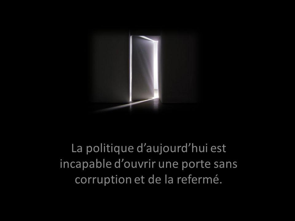 La politique daujourdhui est incapable douvrir une porte sans corruption et de la refermé.