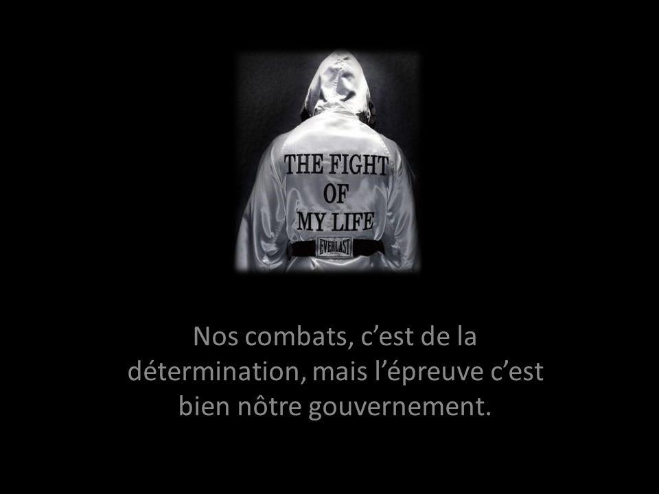 Nos combats, cest de la détermination, mais lépreuve cest bien nôtre gouvernement.