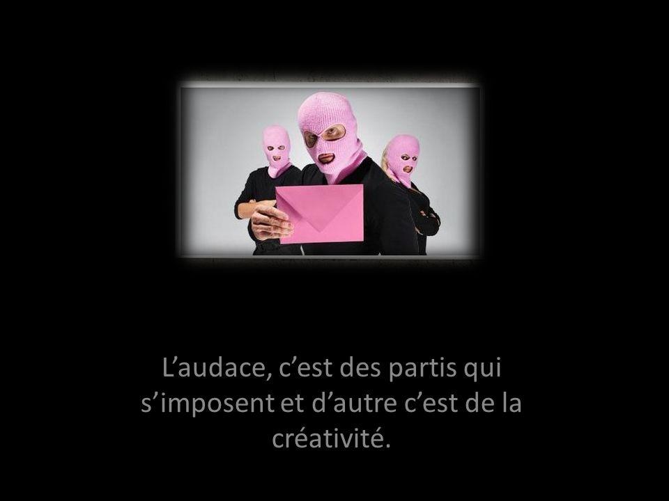 Laudace, cest des partis qui simposent et dautre cest de la créativité.