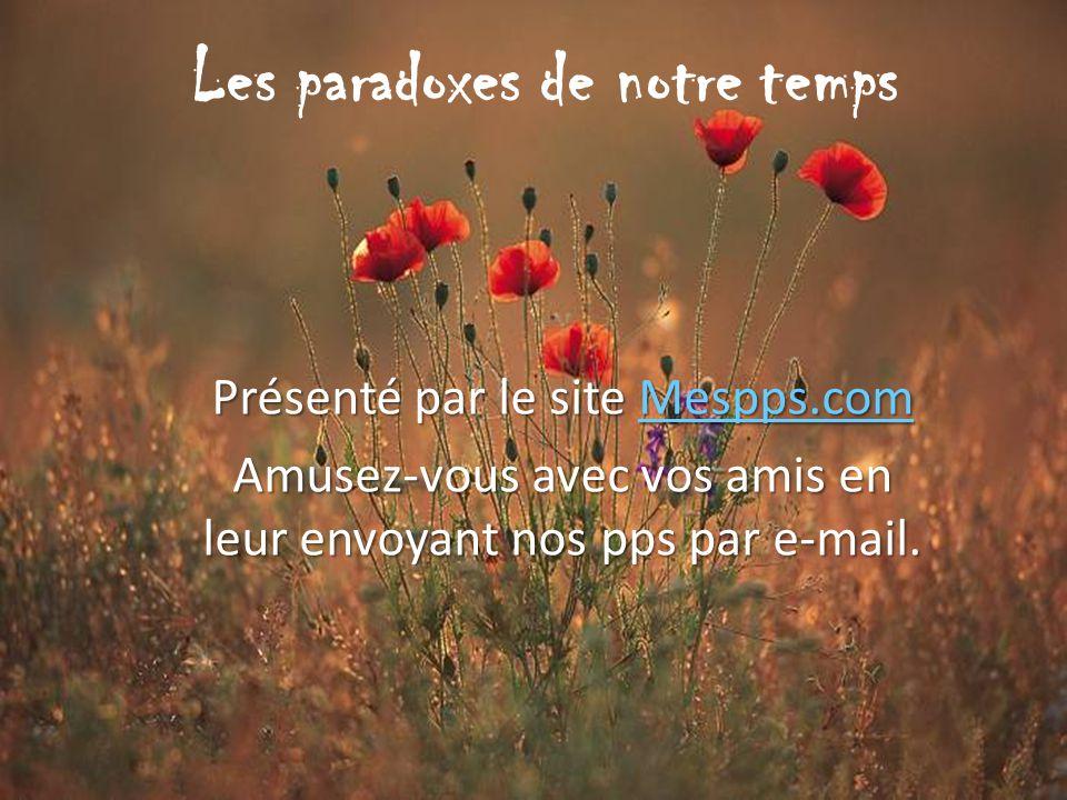 Les paradoxes de notre temps Présenté par le site Mespps.com Mespps.com Amusez-vous avec vos amis en leur envoyant nos pps par e-mail.