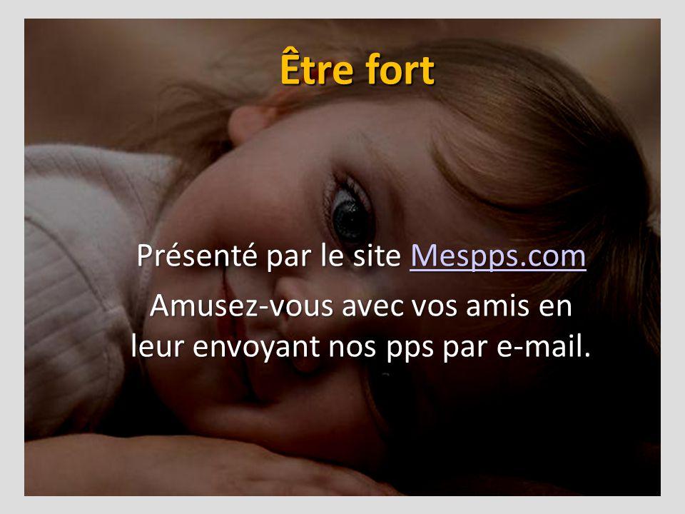 Être fort Présenté par le site Mespps.com Mespps.com Amusez-vous avec vos amis en leur envoyant nos pps par e-mail.