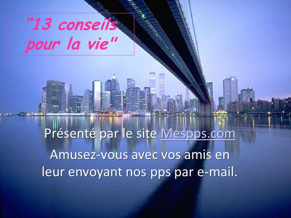 13 conseils pour la vie Présenté par le site Mespps.com Mespps.com Amusez-vous avec vos amis en leur envoyant nos pps par e-mail.