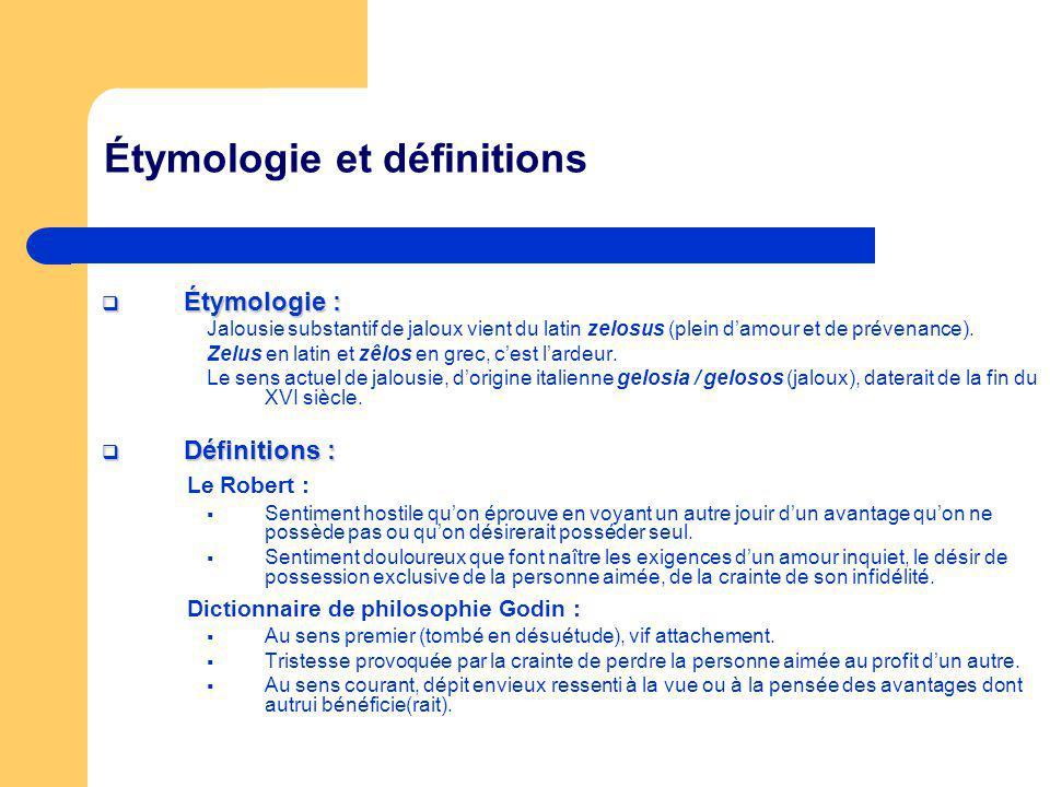 Étymologie et définitions Étymologie : Étymologie : Jalousie substantif de jaloux vient du latin zelosus (plein damour et de prévenance). Zelus en lat