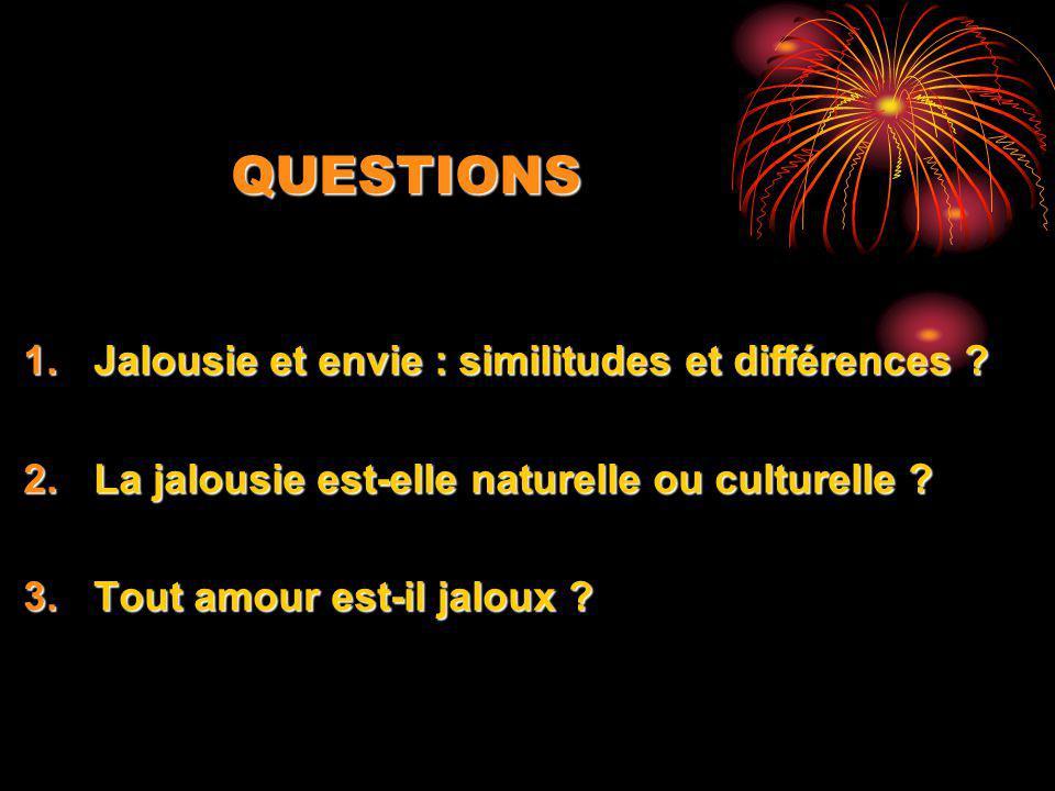 QUESTIONS 1.Jalousie et envie : similitudes et différences ? 2.La jalousie est-elle naturelle ou culturelle ? 3.Tout amour est-il jaloux ?