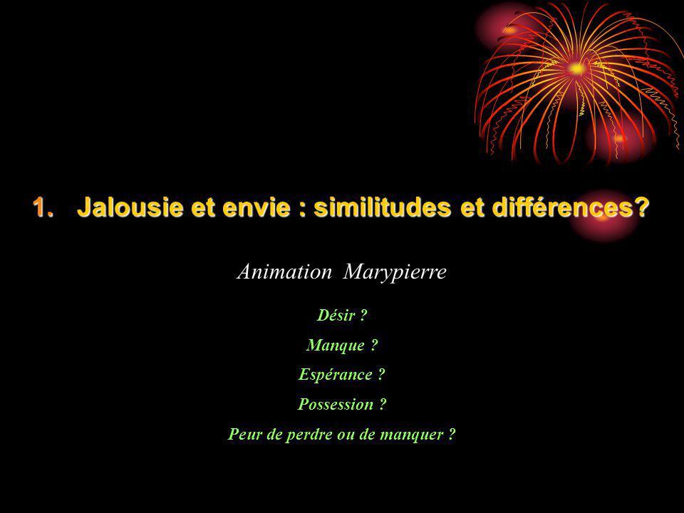 1.Jalousie et envie : similitudes et différences? Animation Marypierre Désir ? Manque ? Espérance ? Possession ? Peur de perdre ou de manquer ?