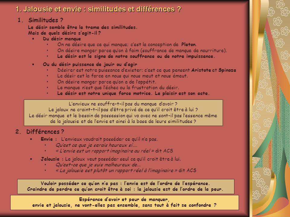 1. Jalousie et envie : similitudes et différences ? 1.Similitudes ? Le désir semble être la trame des similitudes. Mais de quels désirs sagit-il ? Du