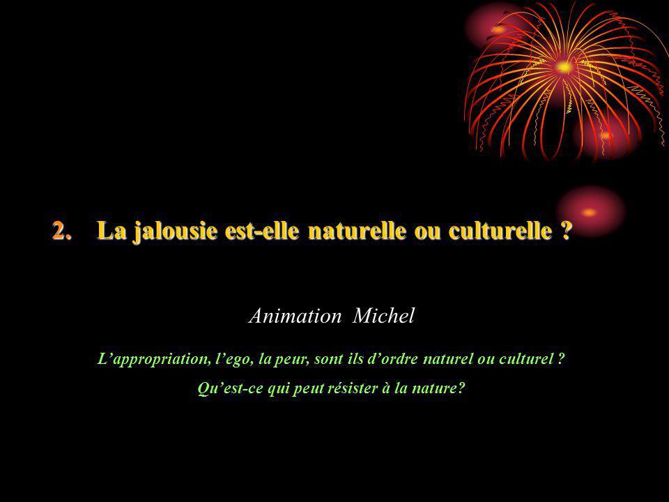 2.La jalousie est-elle naturelle ou culturelle ? Animation Michel Lappropriation, lego, la peur, sont ils dordre naturel ou culturel ? Quest-ce qui pe