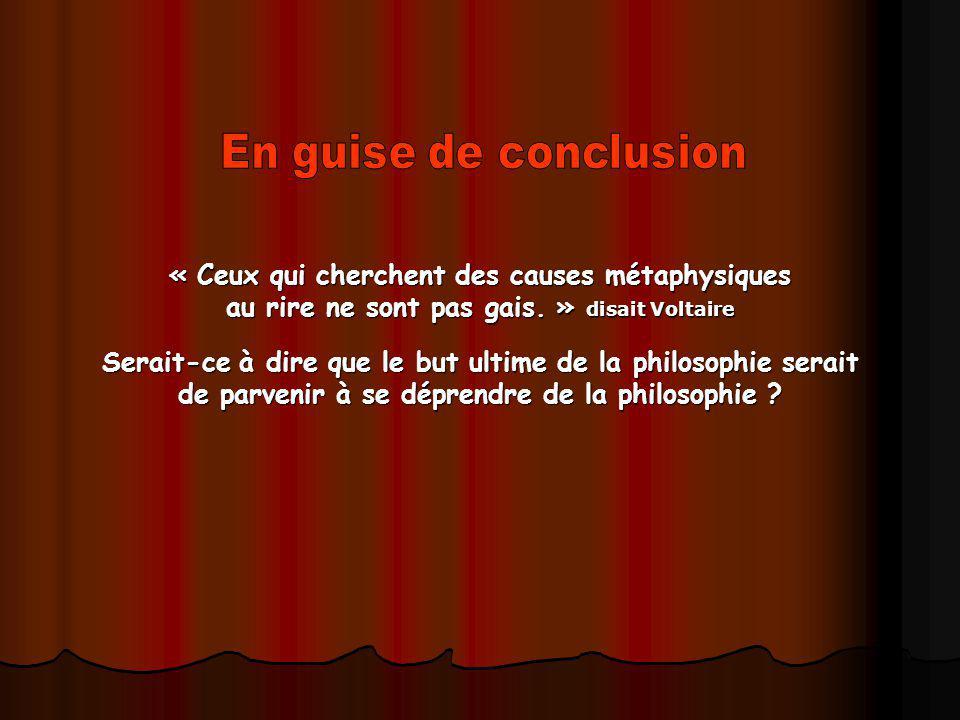 « Ceux qui cherchent des causes métaphysiques au rire ne sont pas gais. » disait Voltaire Serait-ce à dire que le but ultime de la philosophie serait