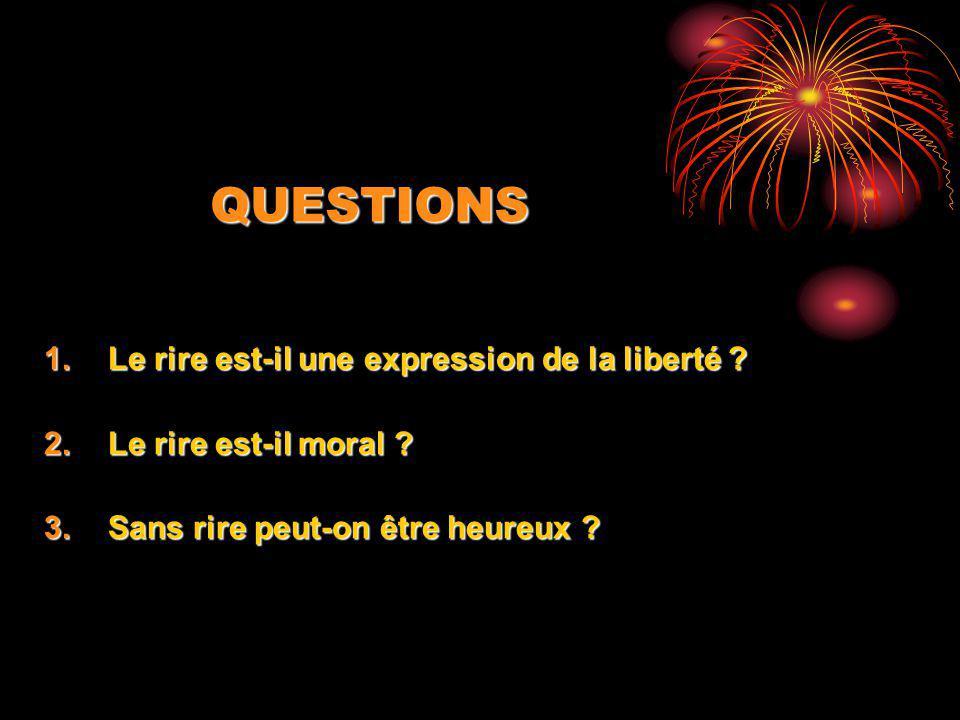 QUESTIONS 1.Le rire est-il une expression de la liberté ? 2.Le rire est-il moral ? 3.Sans rire peut-on être heureux ?