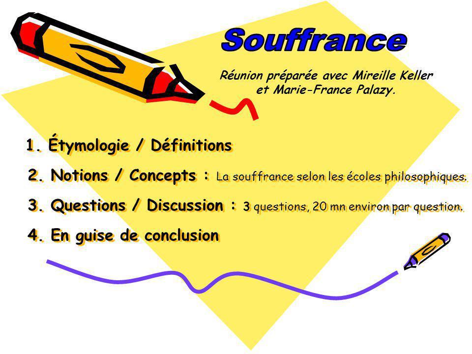 1. Étymologie / Définitions 2. Notions / Concepts : La souffrance selon les écoles philosophiques. 3. Questions / Discussion : 3 questions, 20 mn envi