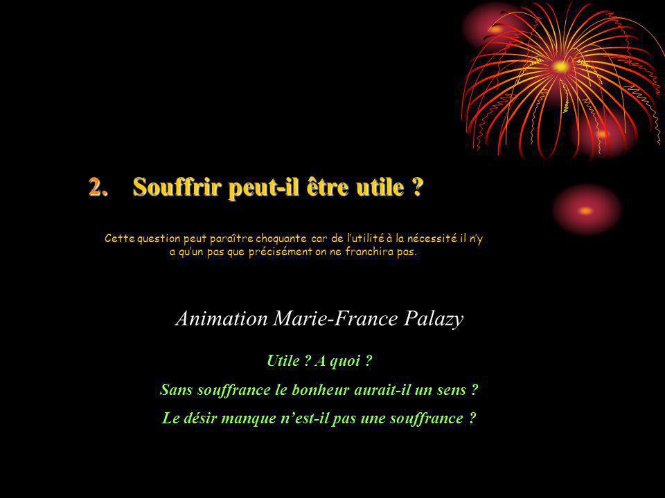 2.Souffrir peut-il être utile ? Animation Marie-France Palazy Utile ? A quoi ? Sans souffrance le bonheur aurait-il un sens ? Le désir manque nest-il