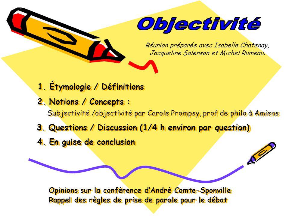 Étymologie et définitions Étymologie : Étymologie : Objectif est un adjectif apparu au XIV e siècle est issu du latin objectivus, de objectum (objet) Objectivité au sens dimpartialité date de 1803.