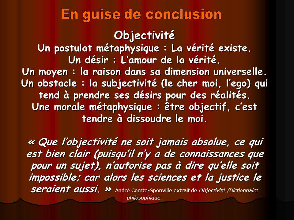 Objectivité Un postulat métaphysique : La vérité existe. Un désir : Lamour de la vérité. Un moyen : la raison dans sa dimension universelle. Un obstac