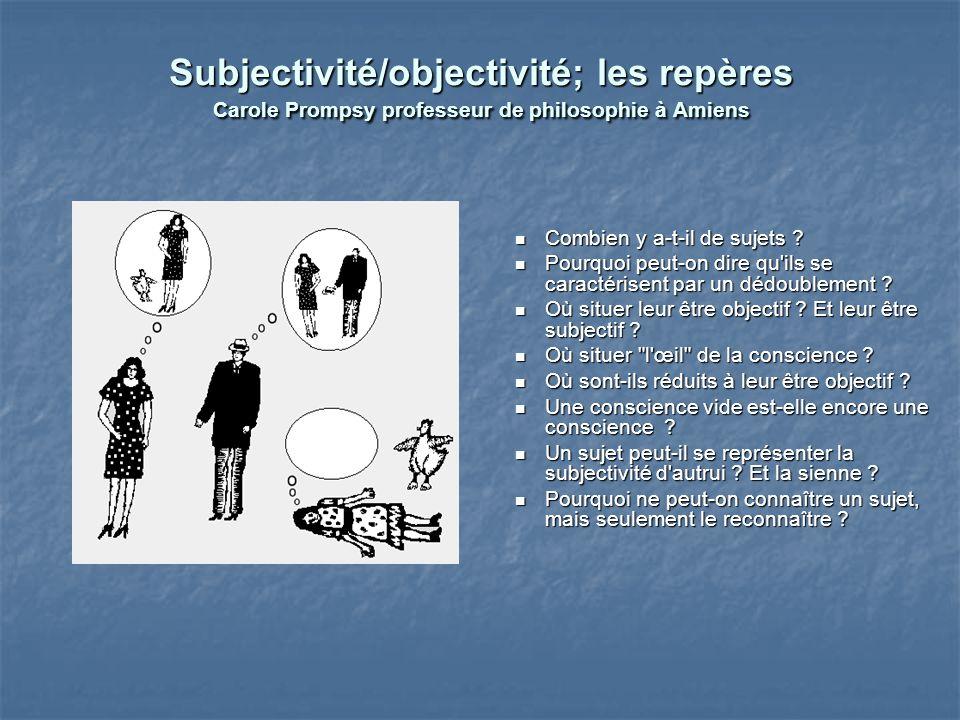Subjectivité/objectivité; les repères Carole Prompsy professeur de philosophie à Amiens Combien y a-t-il de sujets ? Pourquoi peut-on dire qu'ils se c