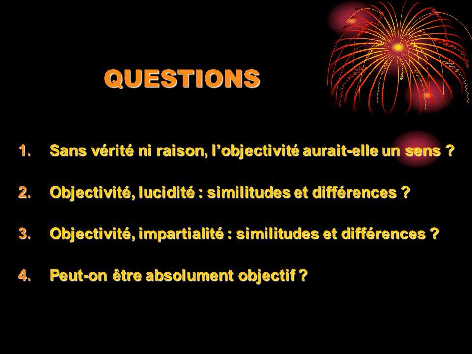 QUESTIONS 1.Sans vérité ni raison, lobjectivité aurait-elle un sens ? 2.Objectivité, lucidité : similitudes et différences ? 3.Objectivité, impartiali
