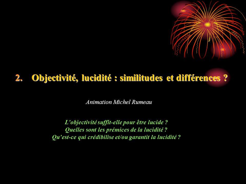 2.Objectivité, lucidité : similitudes et différences ? Animation Michel Rumeau Lobjectivité suffit-elle pour être lucide ? Quelles sont les prémices d