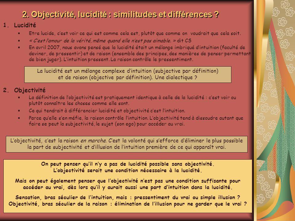 2. Objectivité, lucidité : similitudes et différences ? 1.Lucidité Etre lucide, cest voir ce qui est comme cela est, plutôt que comme on voudrait que