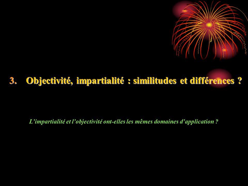 3.Objectivité, impartialité : similitudes et différences ? Limpartialité et lobjectivité ont-elles les mêmes domaines dapplication ?