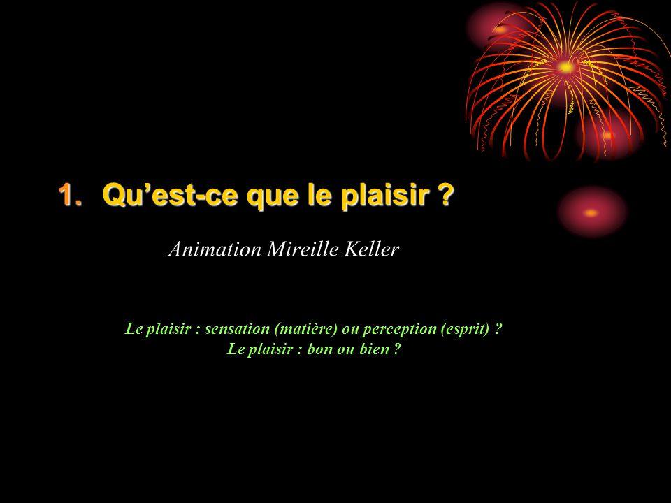 1.Quest-ce que le plaisir ? Animation Mireille Keller Le plaisir : sensation (matière) ou perception (esprit) ? Le plaisir : bon ou bien ?