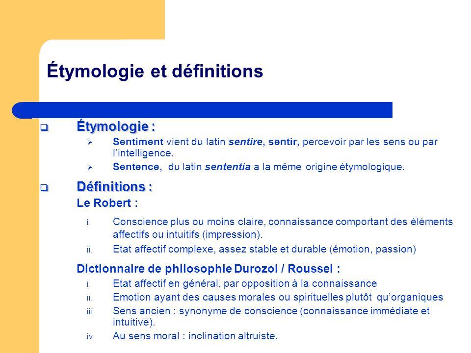 Étymologie et définitions Étymologie : Étymologie : Sentiment vient du latin sentire, sentir, percevoir par les sens ou par lintelligence. Sentence, d