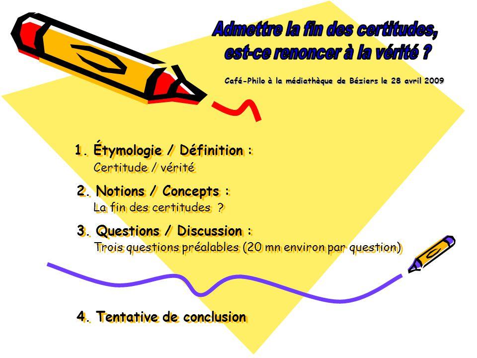 1. Étymologie / Définition : Certitude / vérité 2. Notions / Concepts : La fin des certitudes ? 3. Questions / Discussion : Trois questions préalables