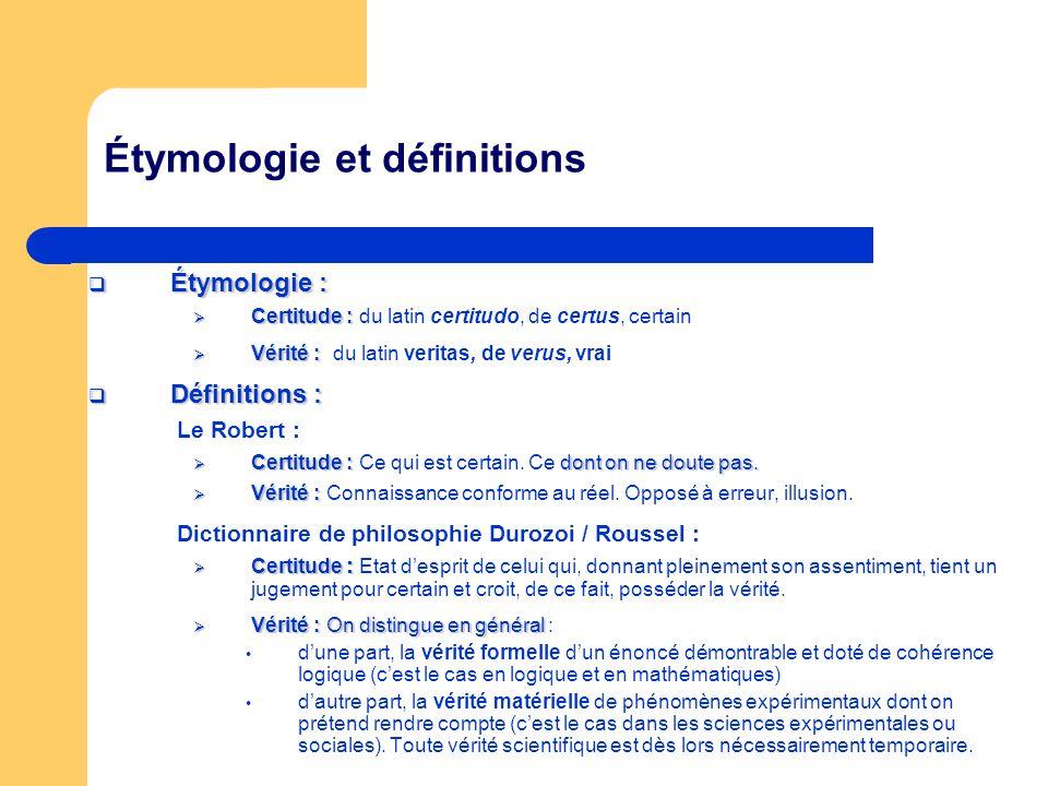 Étymologie et définitions Étymologie : Étymologie : Certitude : Certitude : du latin certitudo, de certus, certain Vérité : Vérité : du latin veritas,